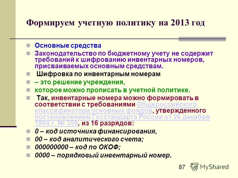 87 Формируем учетную политику на 2013 год Основные средства Законодательство по бюджетному учету не содержит требований к шифрованию инвентарных номеров, присваиваемых основным средствам. Шифровка по инвентарным номерам – это решение учреждения, кото
