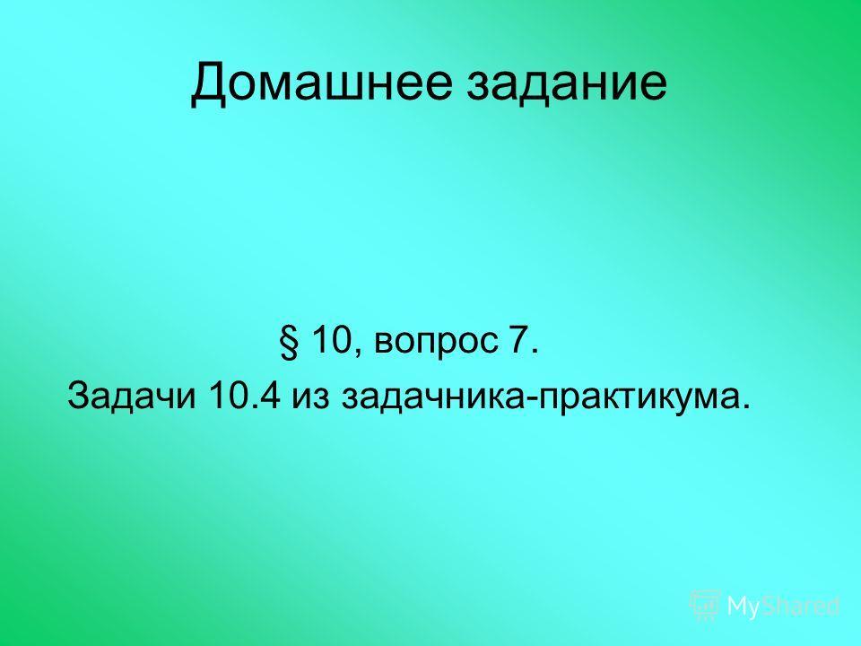Домашнее задание § 10, вопрос 7. Задачи 10.4 из задачника-практикума.