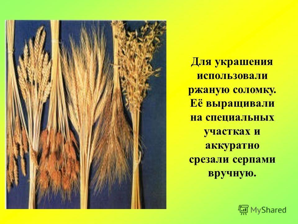 Для украшения использовали ржаную соломку. Её выращивали на специальных участках и аккуратно срезали серпами вручную.