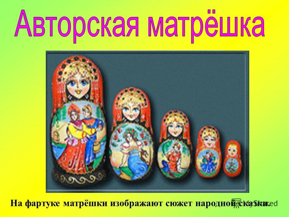 На фартуке матрёшки изображают сюжет народной сказки.