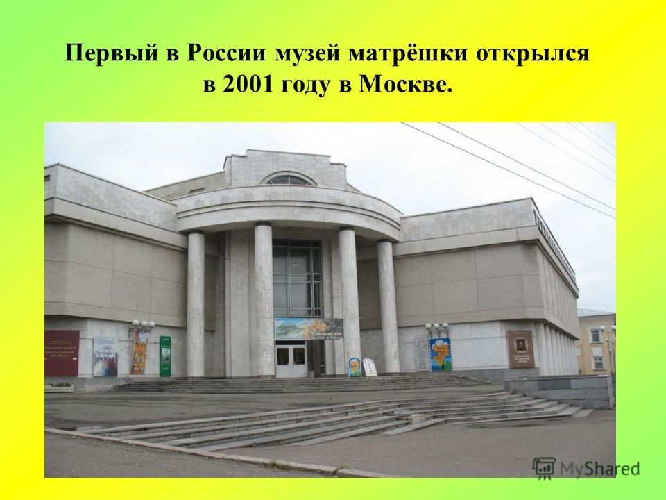 Первый в России музей матрёшки открылся в 2001 году в Москве.