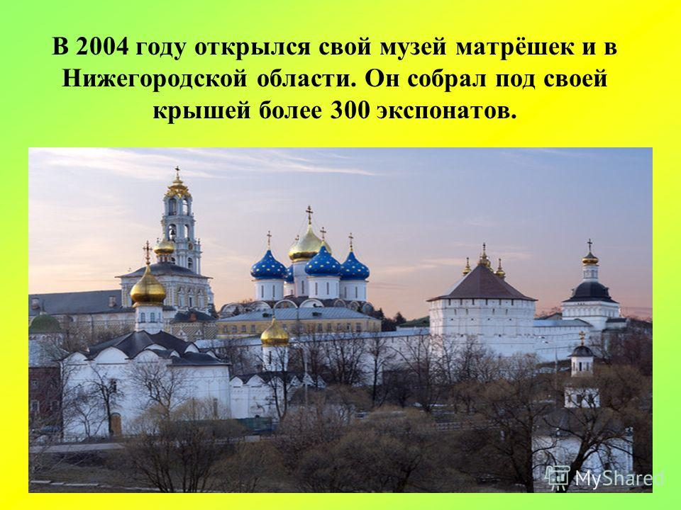 В 2004 году открылся свой музей матрёшек и в Нижегородской области. Он собрал под своей крышей более 300 экспонатов.