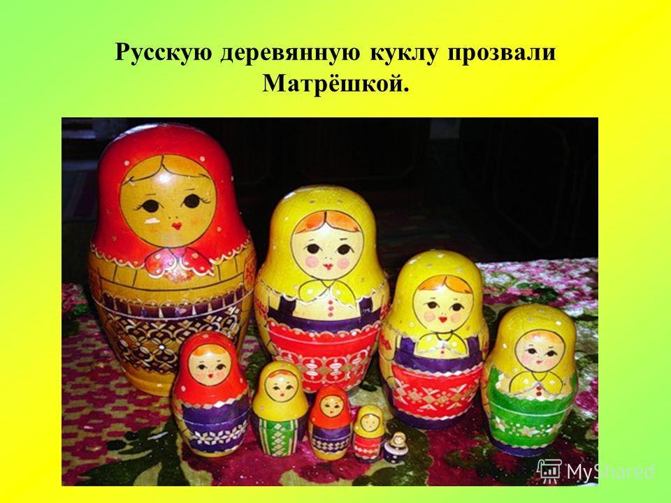 Русскую деревянную куклу прозвали Матрёшкой.