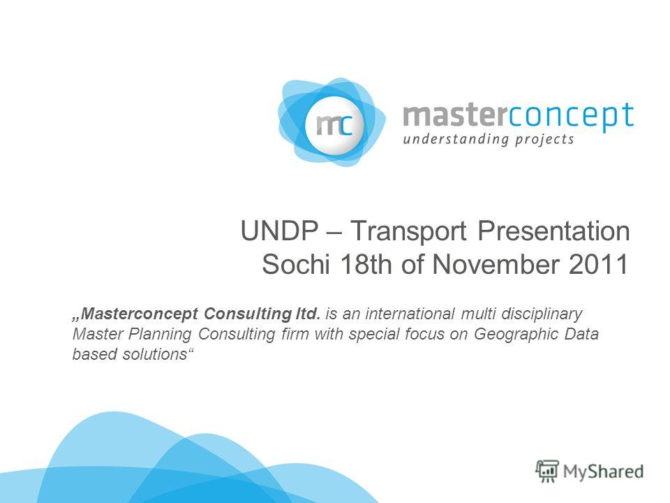 UNDP – Transport Presentation Sochi 18th of November 2011 Masterconcept Consulting ltd. is an international multi disciplinary Master Planning Consulting firm with special focus on Geographic Data based solutions