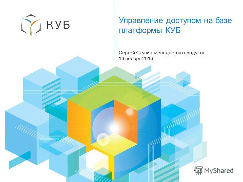 1 Управление доступом на базе платформы КУБ Сергей Ступин, менеджер по продукту 13 ноября 2013