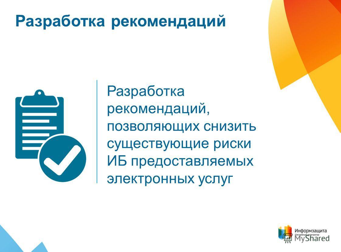 Разработка рекомендаций Разработка рекомендаций, позволяющих снизить существующие риски ИБ предоставляемых электронных услуг