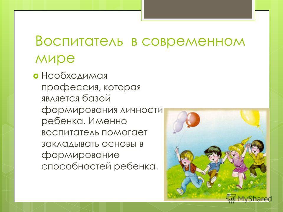 Воспитатель в современном мире Необходимая профессия, которая является базой формирования личности ребенка. Именно воспитатель помогает закладывать основы в формирование способностей ребенка.