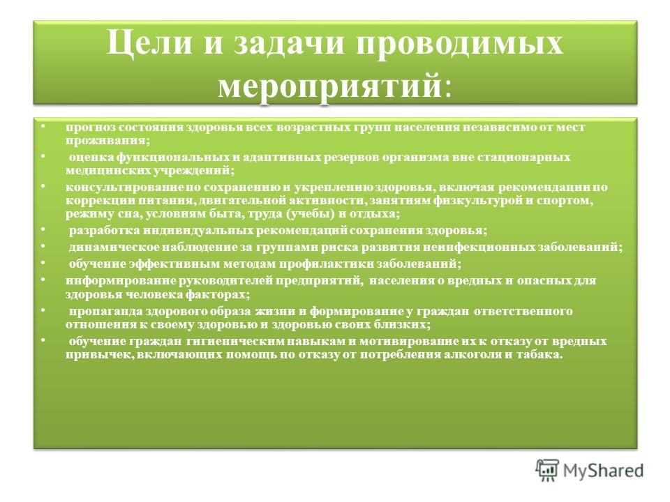 Цели и задачи проводимых мероприятий : прогноз состояния здоровья всех возрастных групп населения независимо от мест проживания; оценка функциональных и адаптивных резервов организма вне стационарных медицинских учреждений; консультирование по сохран