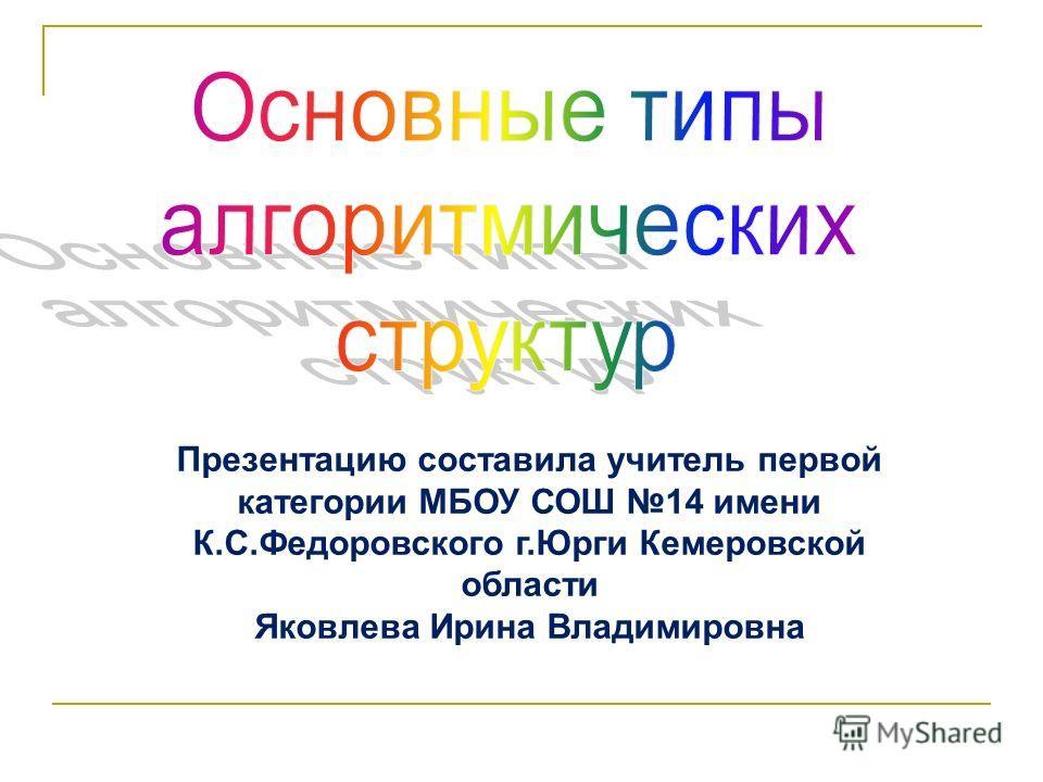 Презентацию составила учитель первой категории МБОУ СОШ 14 имени К.С.Федоровского г.Юрги Кемеровской области Яковлева Ирина Владимировна