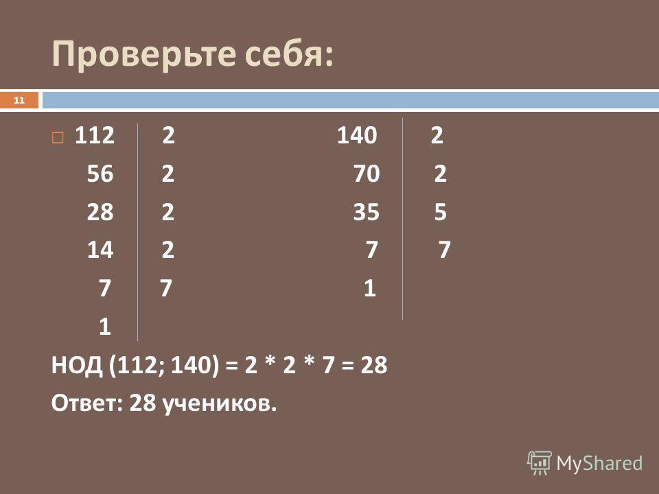 Проверьте себя : 112 2 140 2 56 2 70 2 28 2 35 5 14 2 7 7 7 7 1 1 НОД (112; 140) = 2 * 2 * 7 = 28 Ответ : 28 учеников. 11