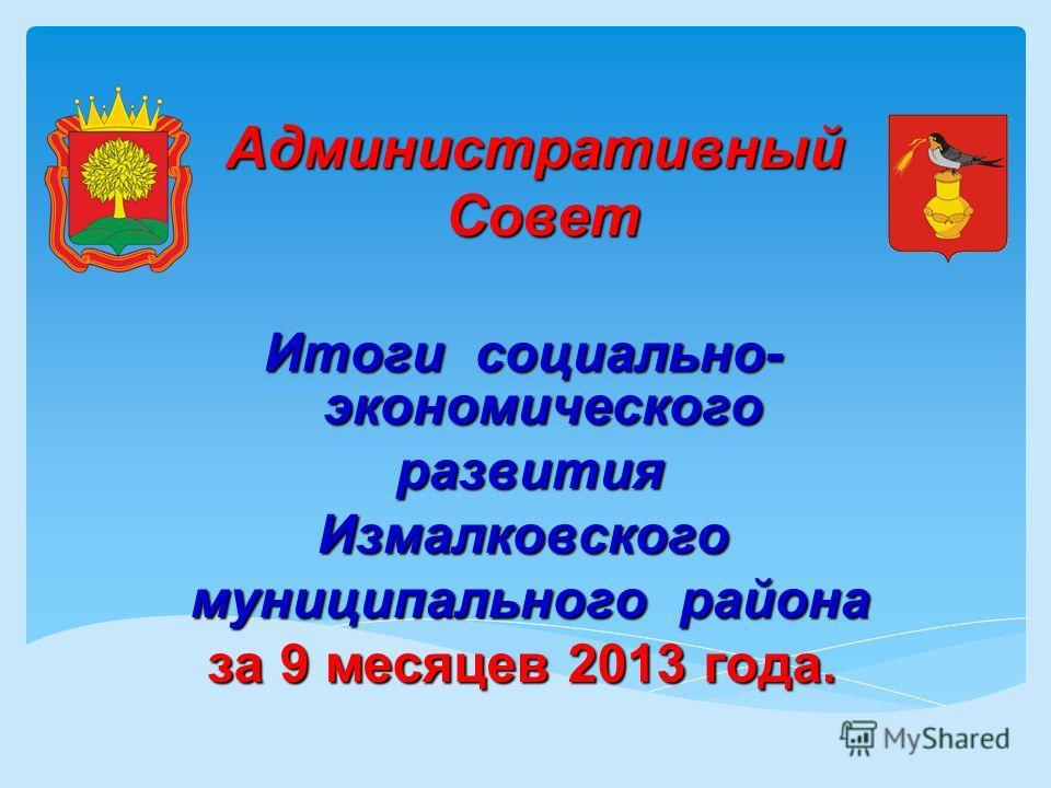 Административный Совет Итоги социально- экономического развития развитияИзмалковского муниципального района муниципального района за 9 месяцев 2013 года.