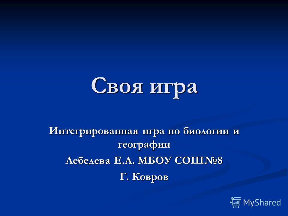 Своя игра Интегрированная игра по биологии и географии Лебедева Е.А. МБОУ СОШ8 Г. Ковров