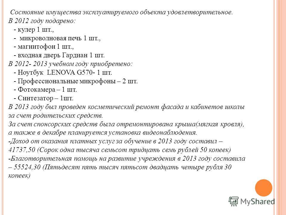 Состояние имущества эксплуатируемого объекта удовлетворительное. В 2012 году подарено: - кулер 1 шт., - микроволновая печь 1 шт., - магнитофон 1 шт., - входная дверь Гардиан 1 шт. В 2012- 2013 учебном году приобретено: - Ноутбук LENOVA G570- 1 шт. -