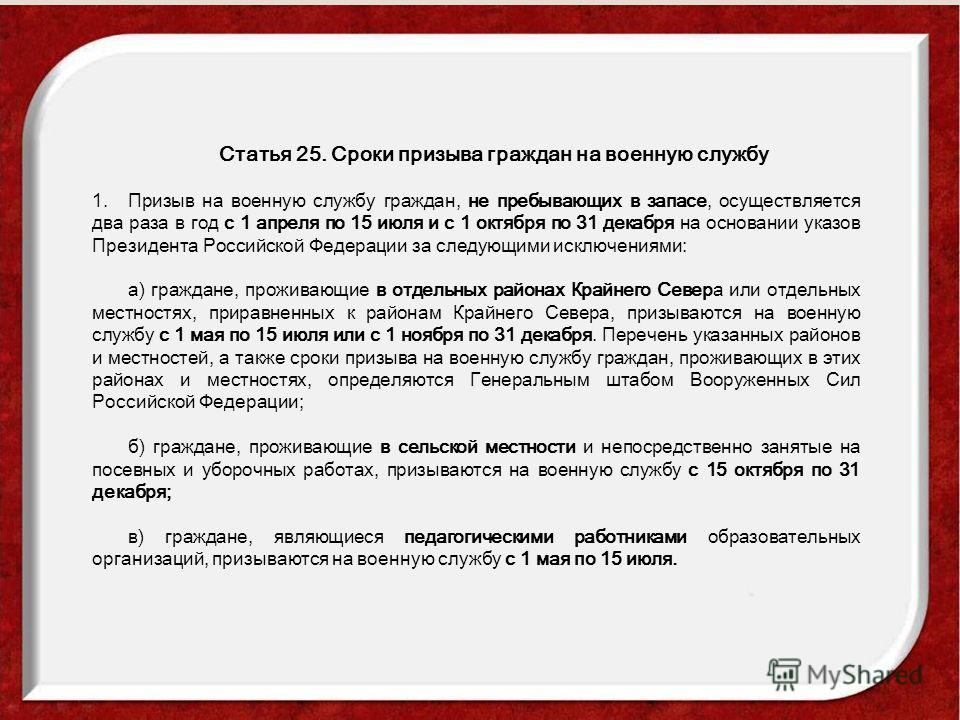 Статья 25. Сроки призыва граждан на военную службу 1.Призыв на военную службу граждан, не пребывающих в запасе, осуществляется два раза в год с 1 апреля по 15 июля и с 1 октября по 31 декабря на основании указов Президента Российской Федерации за сле