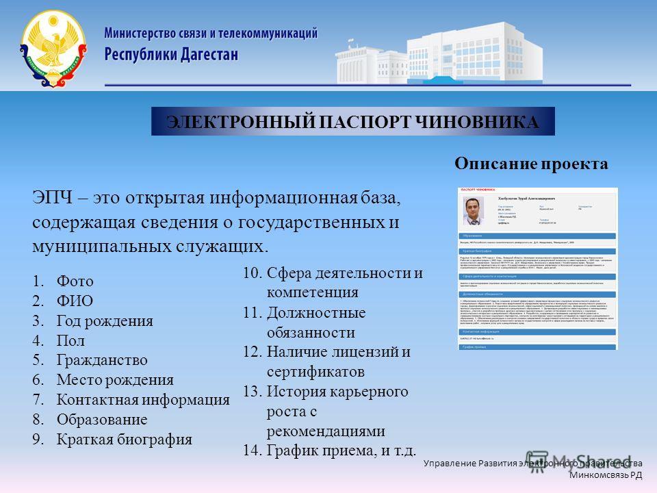 ЭПЧ – это открытая информационная база, содержащая сведения о государственных и муниципальных служащих. ЭЛЕКТРОННЫЙ ПАСПОРТ ЧИНОВНИКА Описание проекта 1.Фото 2.ФИО 3.Год рождения 4.Пол 5.Гражданство 6.Место рождения 7.Контактная информация 8.Образова