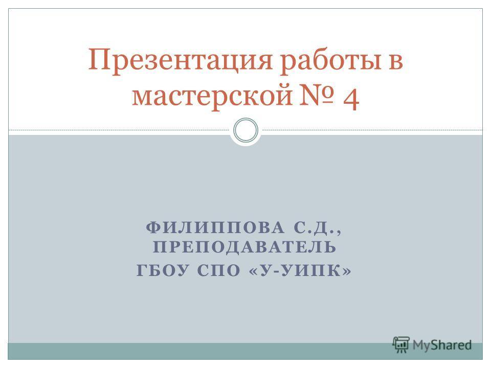 ФИЛИППОВА С.Д., ПРЕПОДАВАТЕЛЬ ГБОУ СПО «У-УИПК» Презентация работы в мастерской 4