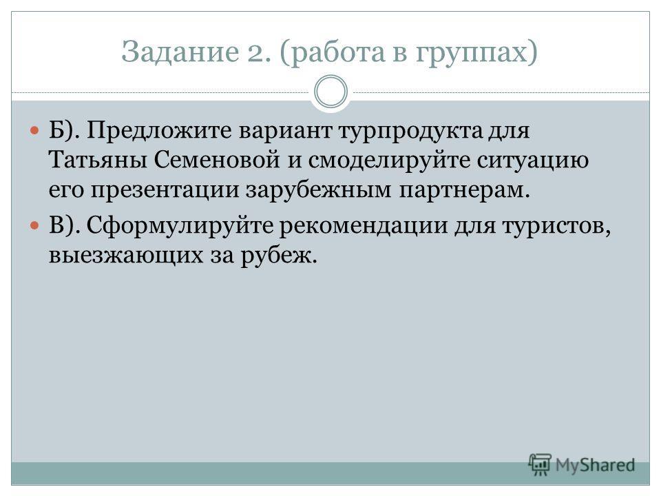 Задание 2. (работа в группах) Б). Предложите вариант турпродукта для Татьяны Семеновой и смоделируйте ситуацию его презентации зарубежным партнерам. В). Сформулируйте рекомендации для туристов, выезжающих за рубеж.