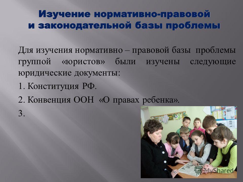 Для изучения нормативно – правовой базы проблемы группой « юристов » были изучены следующие юридические документы : 1. Конституция РФ. 2. Конвенция ООН « О правах ребенка ». 3.