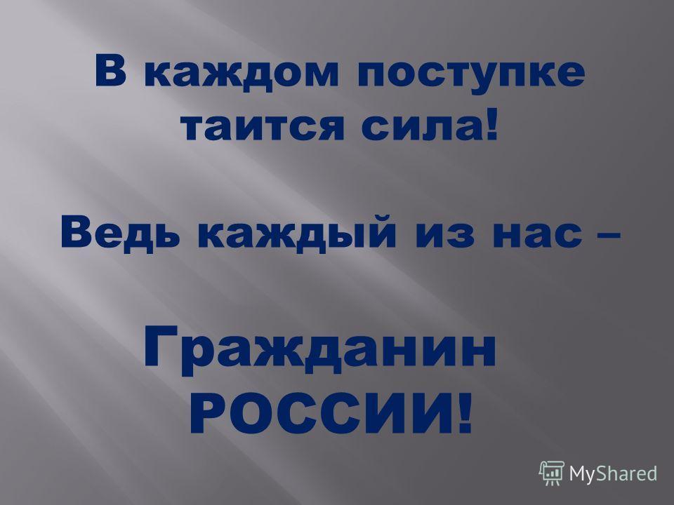 В каждом поступке таится сила! Ведь каждый из нас – Гражданин РОССИИ!
