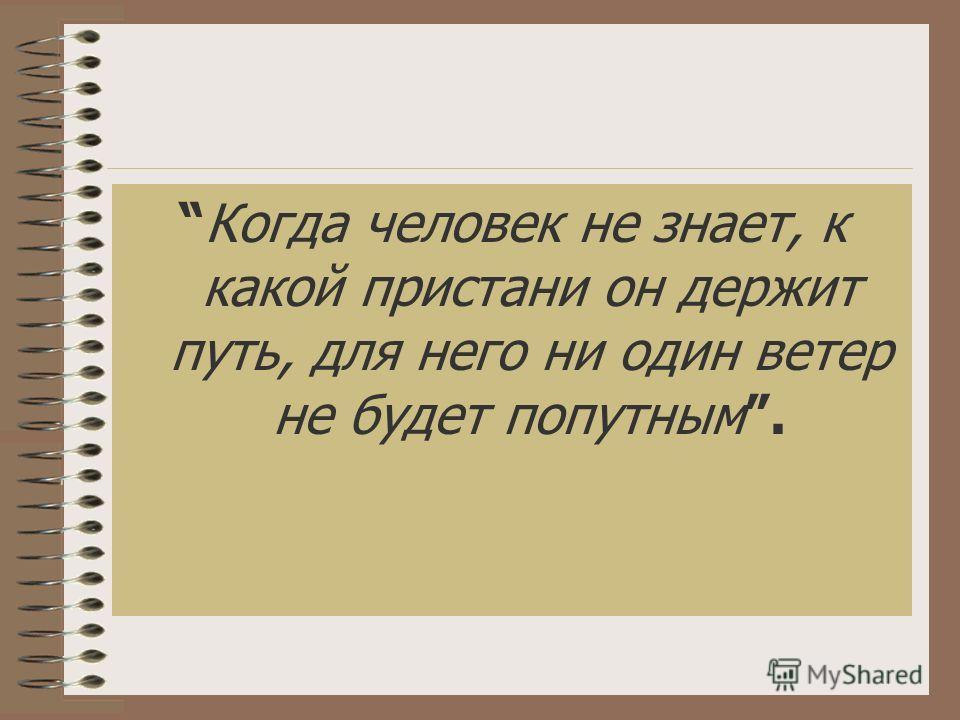 Когда человек не знает, к какой пристани он держит путь, для него ни один ветер не будет попутным.