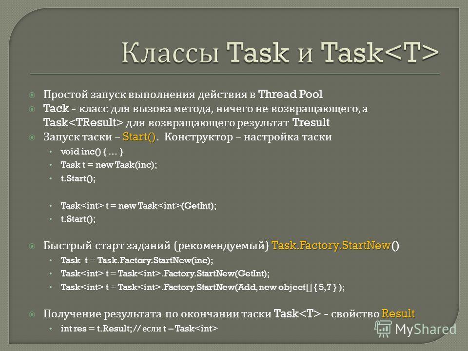 Простой запуск выполнения действия в Thread Pool Tack - класс для вызова метода, ничего не возвращающего, а Task для возвращающего результат Tresult Start() Запуск таски – Start(). Конструктор – настройка таски void inc() { … } Task t = new Task(inc)