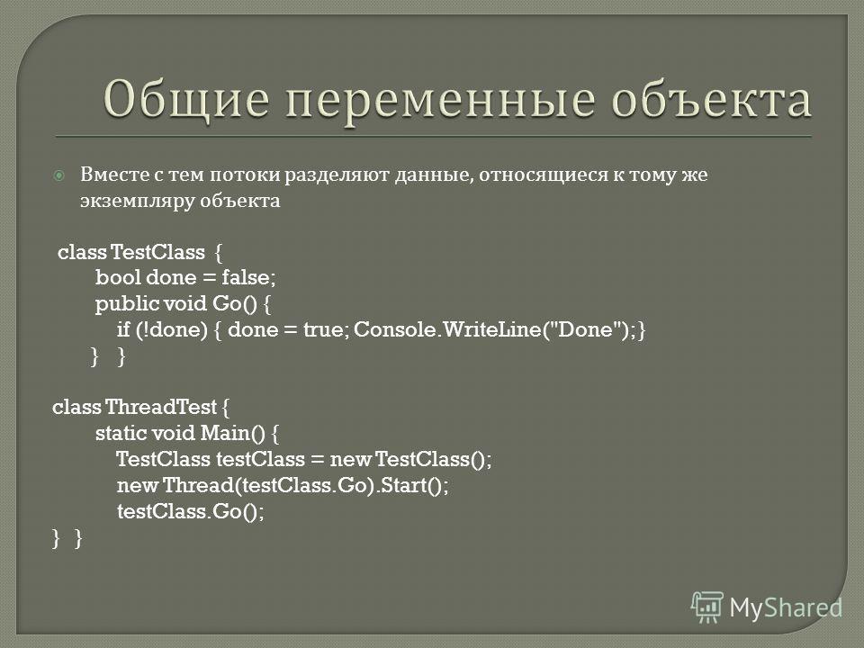 Вместе с тем потоки разделяют данные, относящиеся к тому же экземпляру объекта class TestClass { bool done = false; public void Go() { if (!done) { done = true; Console.WriteLine(