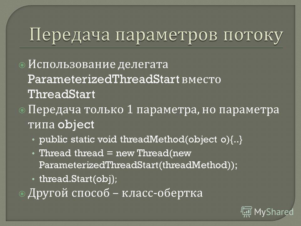 Использование делегата ParameterizedThreadStart вместо ThreadStart Передача только 1 параметра, но параметра типа object public static void threadMethod(object o){..} Thread thread = new Thread(new ParameterizedThreadStart(threadMethod)); thread.Star