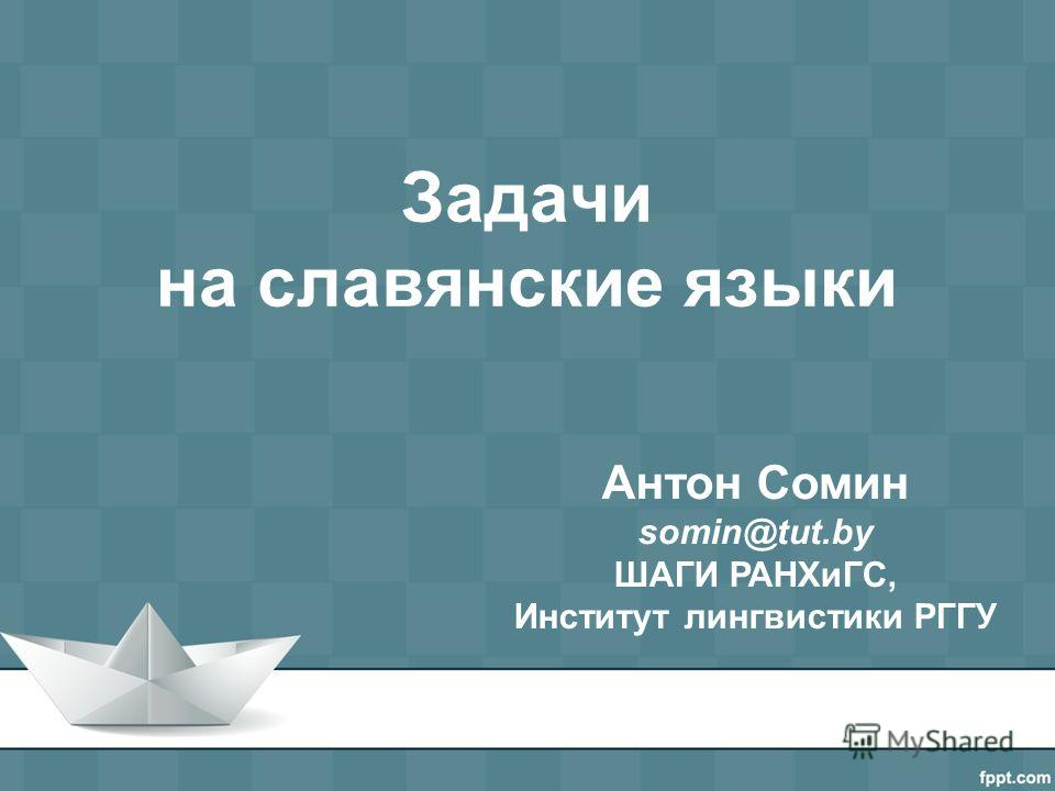 Задачи на славянские языки Антон Сомин somin@tut.by ШАГИ РАНХиГС, Институт лингвистики РГГУ
