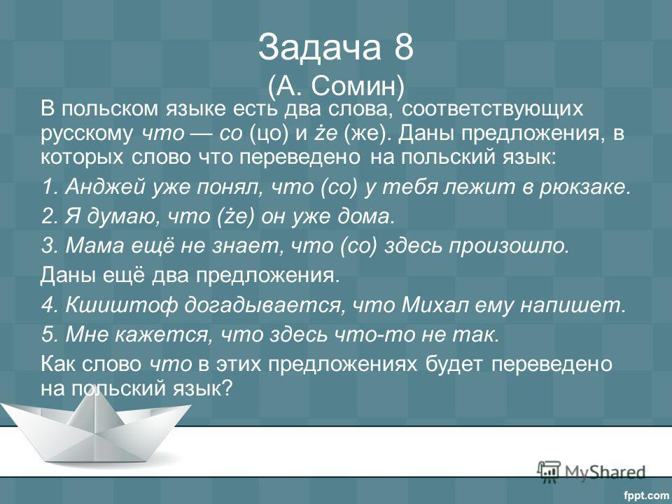 Задача 8 (А. Сомин) В польском языке есть два слова, соответствующих русскому что co (цо) и że (же). Даны предложения, в которых слово что переведено на польский язык: 1. Анджей уже понял, что (co) у тебя лежит в рюкзаке. 2. Я думаю, что (że) он уже