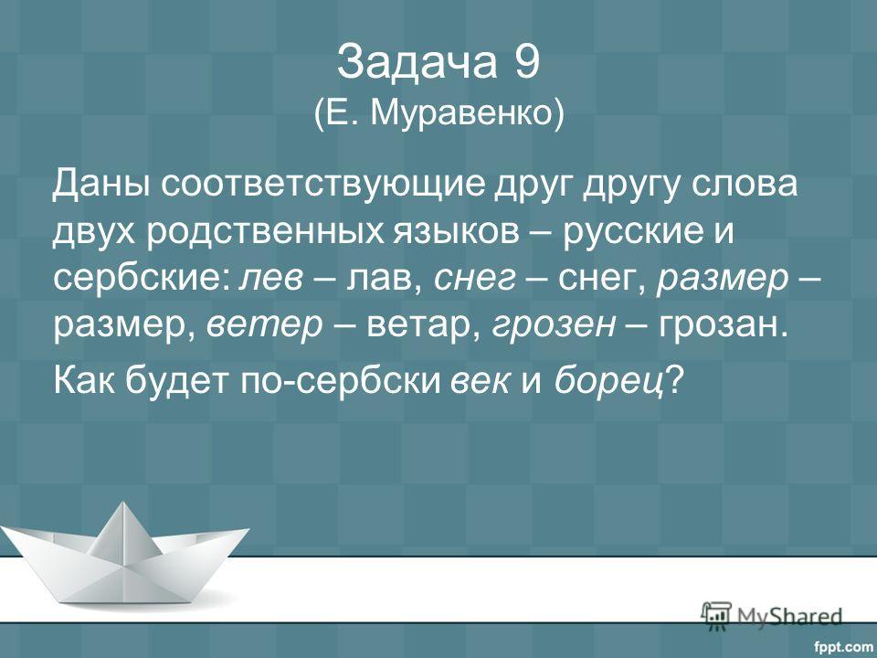 Задача 9 (Е. Муравенко) Даны соответствующие друг другу слова двух родственных языков – русские и сербские: лев – лав, снег – снег, размер – размер, ветер – ветар, грозен – грозан. Как будет по-сербски век и борец?