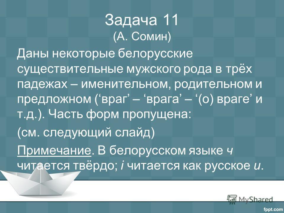 Задача 11 (А. Сомин) Даны некоторые белорусские существительные мужского рода в трёх падежах – именительном, родительном и предложном (враг – врага – (о) враге и т.д.). Часть форм пропущена: (см. следующий слайд) Примечание. В белорусском языке ч чит