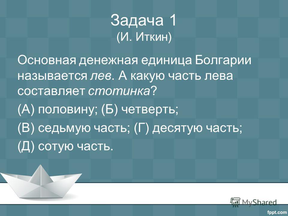 Задача 1 (И. Иткин) Основная денежная единица Болгарии называется лев. А какую часть лева составляет стотинка? (А) половину; (Б) четверть; (В) седьмую часть; (Г) десятую часть; (Д) сотую часть.