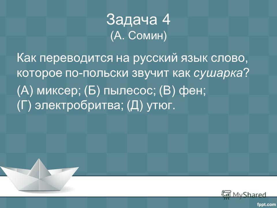 Задача 4 (А. Сомин) Как переводится на русский язык слово, которое по-польски звучит как сушарка? (А) миксер; (Б) пылесос; (В) фен; (Г) электробритва; (Д) утюг.