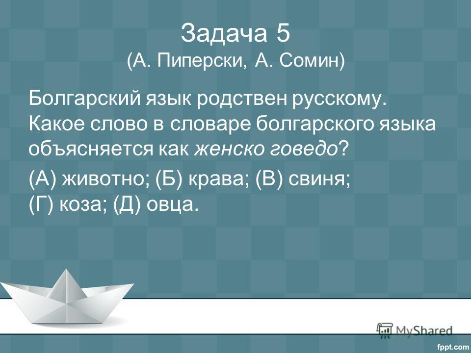 Задача 5 (А. Пиперски, А. Сомин) Болгарский язык родствен русскому. Какое слово в словаре болгарского языка объясняется как женско говедо? (А) животно; (Б) крава; (В) свиня; (Г) коза; (Д) овца.