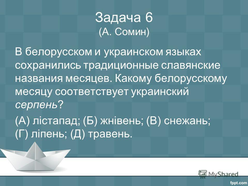 Задача 6 (А. Сомин) В белорусском и украинском языках сохранились традиционные славянские названия месяцев. Какому белорусскому месяцу соответствует украинский серпень? (А) лістапад; (Б) жнівень; (В) снежань; (Г) ліпень; (Д) травень.