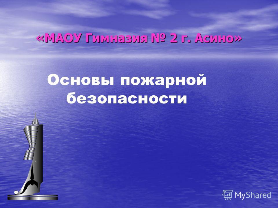 «МАОУ Гимназия 2 г. Асино» Основы пожарной безопасности