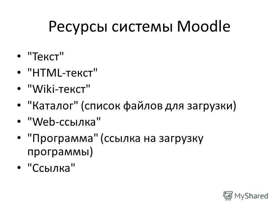 Ресурсы системы Moodle Текст HTML-текст Wiki-текст Каталог (список файлов для загрузки) Web-ссылка Программа (ссылка на загрузку программы) Ссылка