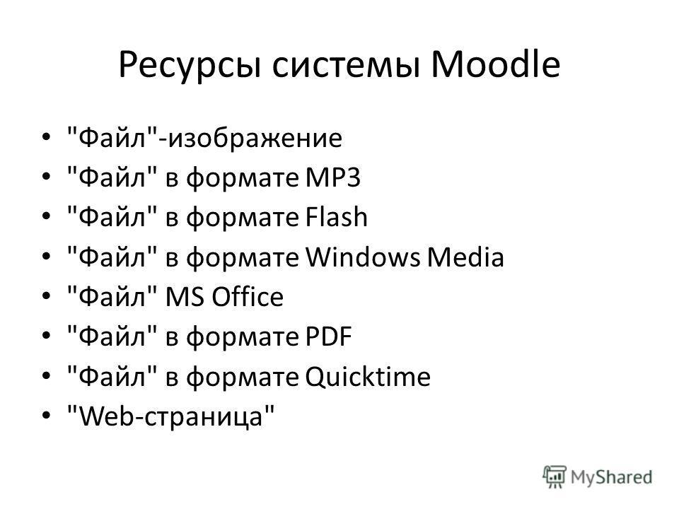 Ресурсы системы Moodle Файл-изображение Файл в формате MP3 Файл в формате Flash Файл в формате Windows Media Файл MS Office Файл в формате PDF Файл в формате Quicktime Web-страница