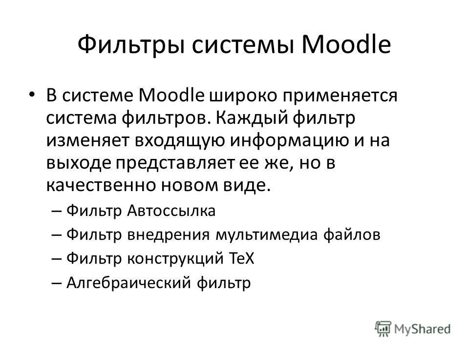 Фильтры системы Moodle В системе Moodle широко применяется система фильтров. Каждый фильтр изменяет входящую информацию и на выходе представляет ее же, но в качественно новом виде. – Фильтр Автоссылка – Фильтр внедрения мультимедиа файлов – Фильтр ко