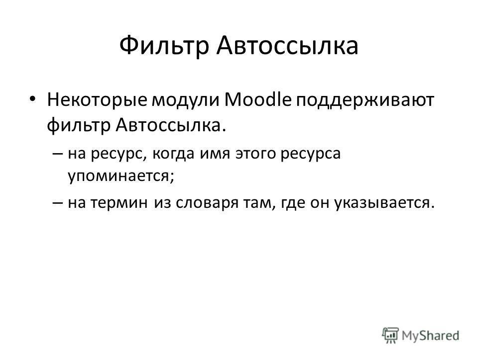 Фильтр Автоссылка Некоторые модули Moodle поддерживают фильтр Автоссылка. – на ресурс, когда имя этого ресурса упоминается; – на термин из словаря там, где он указывается.