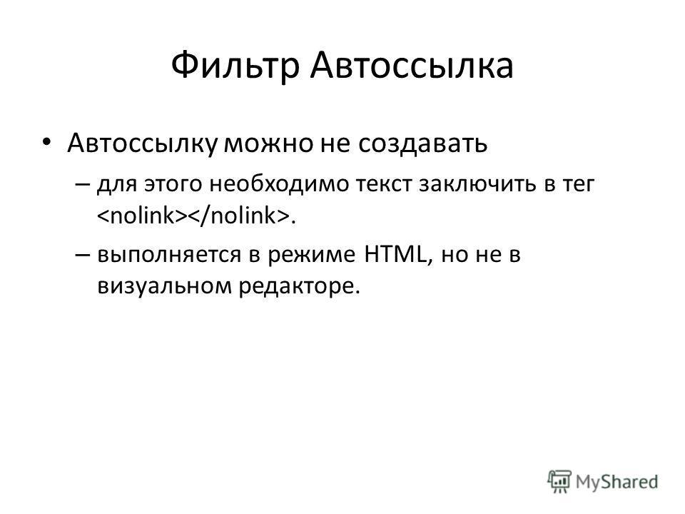 Фильтр Автоссылка Автоссылку можно не создавать – для этого необходимо текст заключить в тег. – выполняется в режиме HTML, но не в визуальном редакторе.