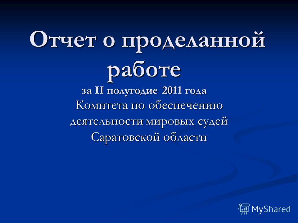 Отчет о проделанной работе за II полугодие 2011 года Отчет о проделанной работе за II полугодие 2011 года Комитета по обеспечению деятельности мировых судей Саратовской области
