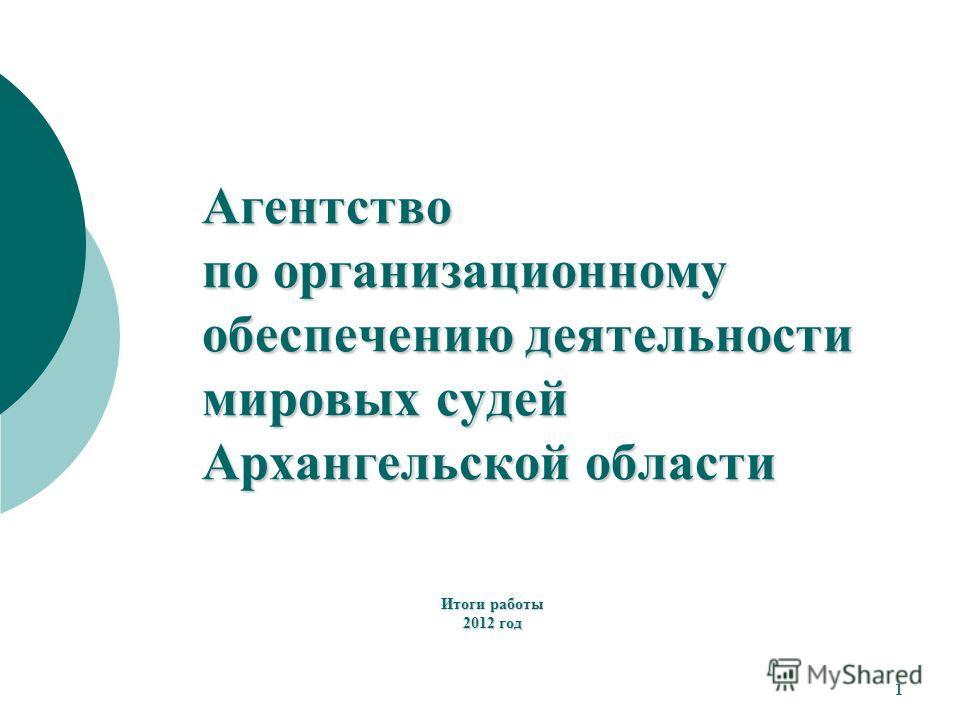 Итоги работы 2012 год Агентство по организационному обеспечению деятельности мировых судей Архангельской области 1