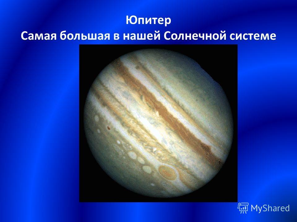Юпитер Самая большая в нашей Солнечной системе