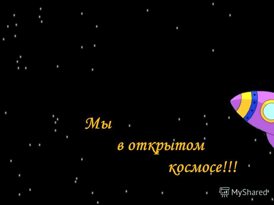 Мы в открытом космосе!!!