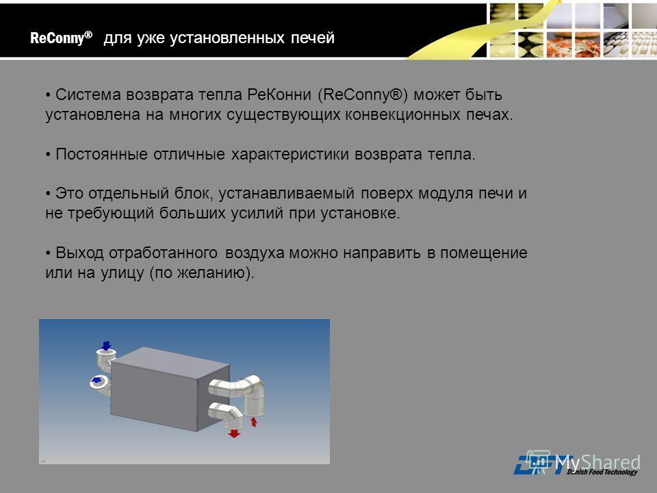 Система возврата тепла РеКонни (ReConny®) может быть установлена на многих существующих конвекционных печах. Постоянные отличные характеристики возврата тепла. Это отдельный блок, устанавливаемый поверх модуля печи и не требующий больших усилий при у