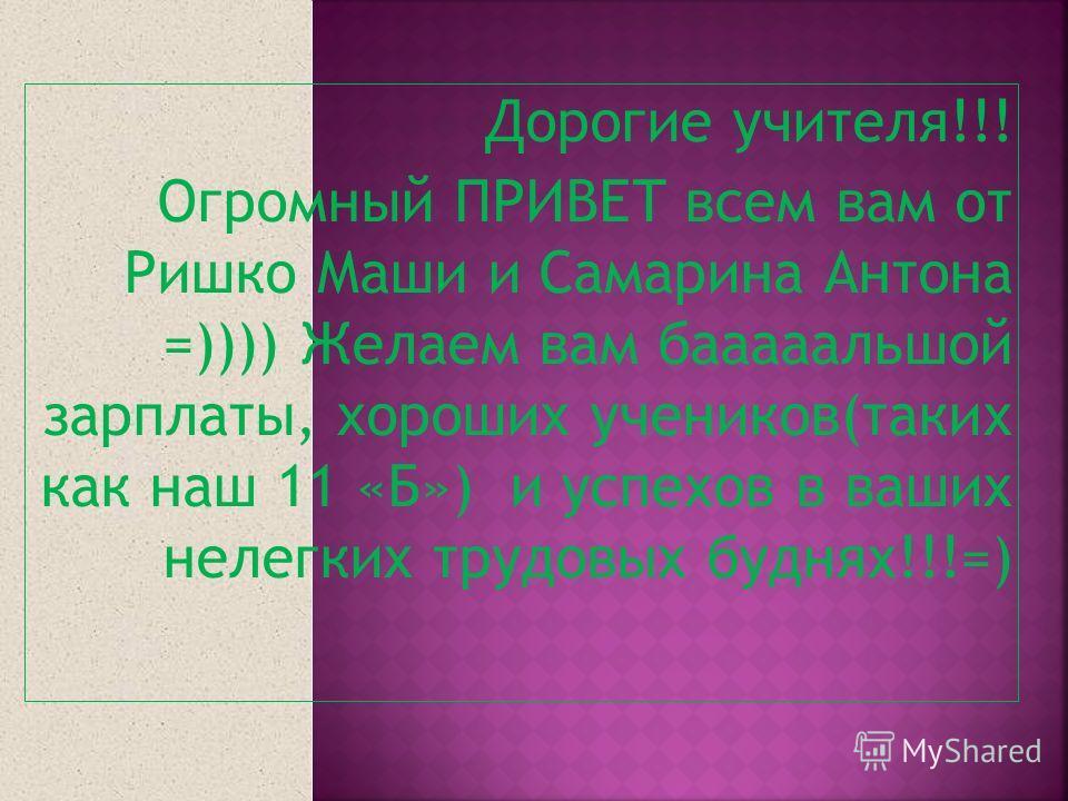 Дорогие учителя!!! Огромный ПРИВЕТ всем вам от Ришко Маши и Самарина Антона =)))) Желаем вам бааааальшой зарплаты, хороших учеников(таких как наш 11 «Б») и успехов в ваших нелегких трудовых буднях!!!=)