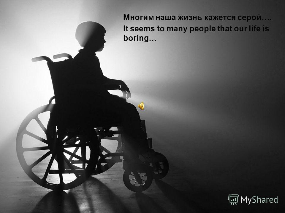 Многим наша жизнь кажется серой…. It seems to many people that our life is boring…