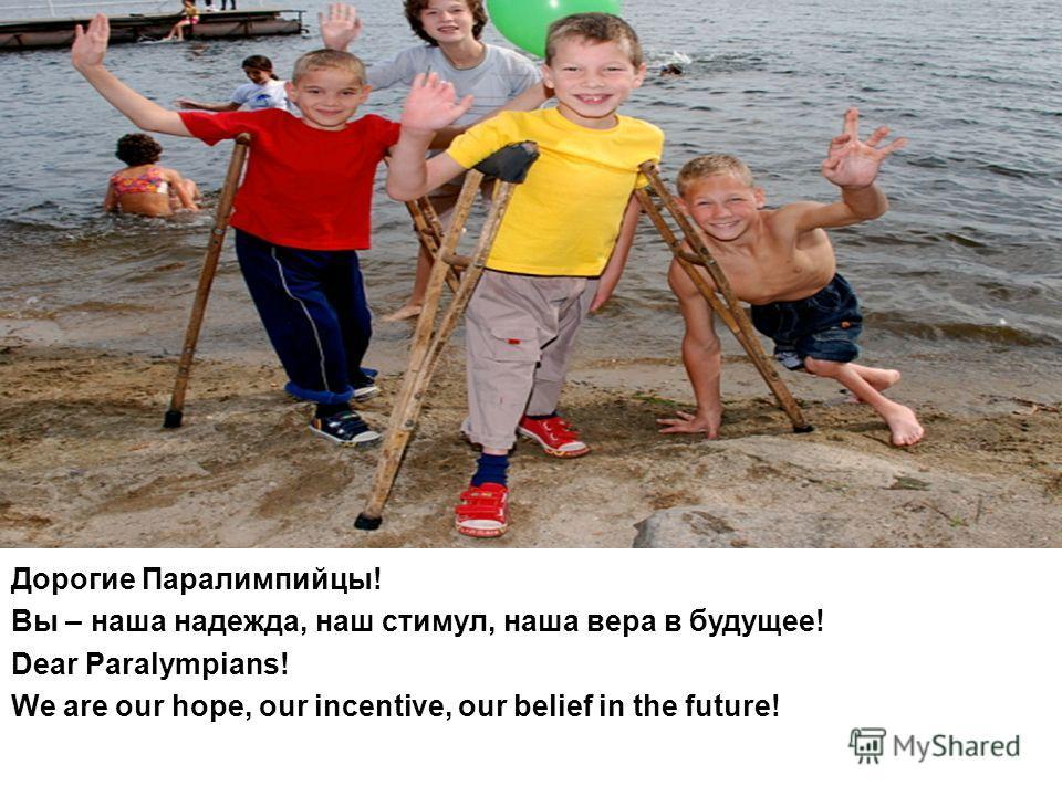 Дорогие Паралимпийцы! Вы – наша надежда, наш стимул, наша вера в будущее! Dear Paralympians! We are our hope, our incentive, our belief in the future!