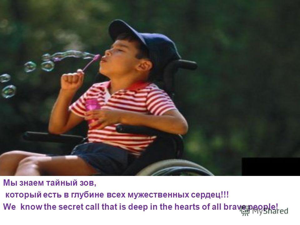 Мы знаем тайный зов, который есть в глубине всех мужественных сердец!!! We know the secret call that is deep in the hearts of all brave people!